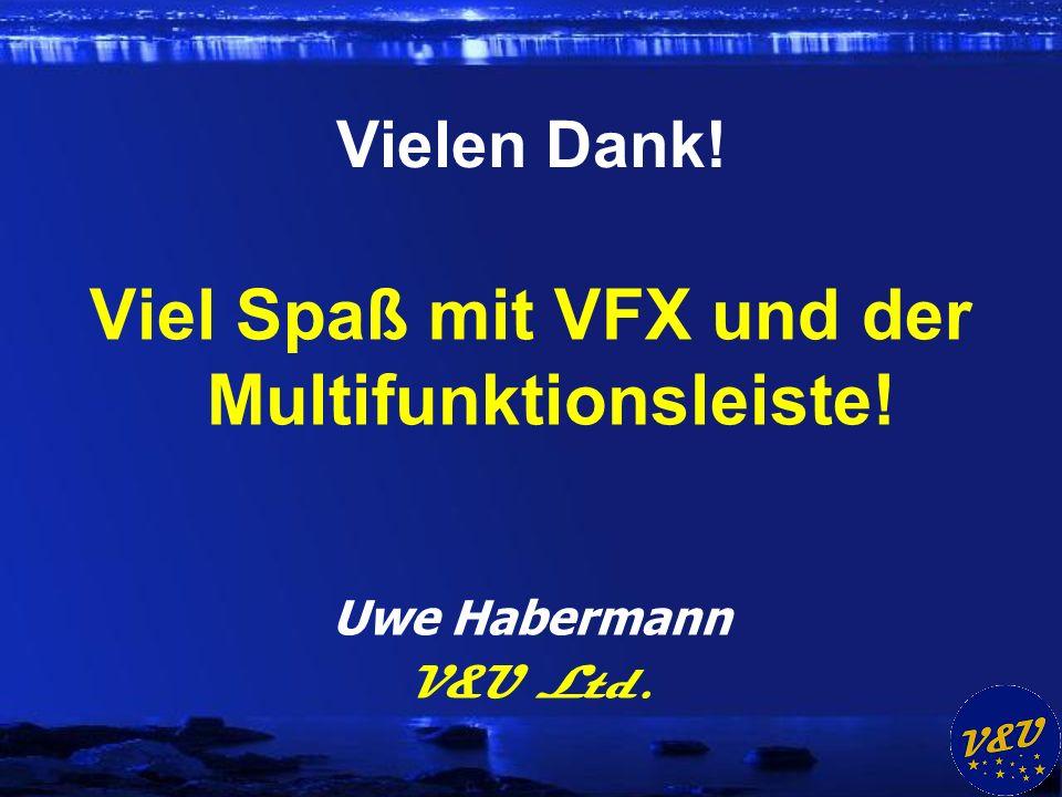 Vielen Dank! Viel Spaß mit VFX und der Multifunktionsleiste! Uwe Habermann V&U Ltd.