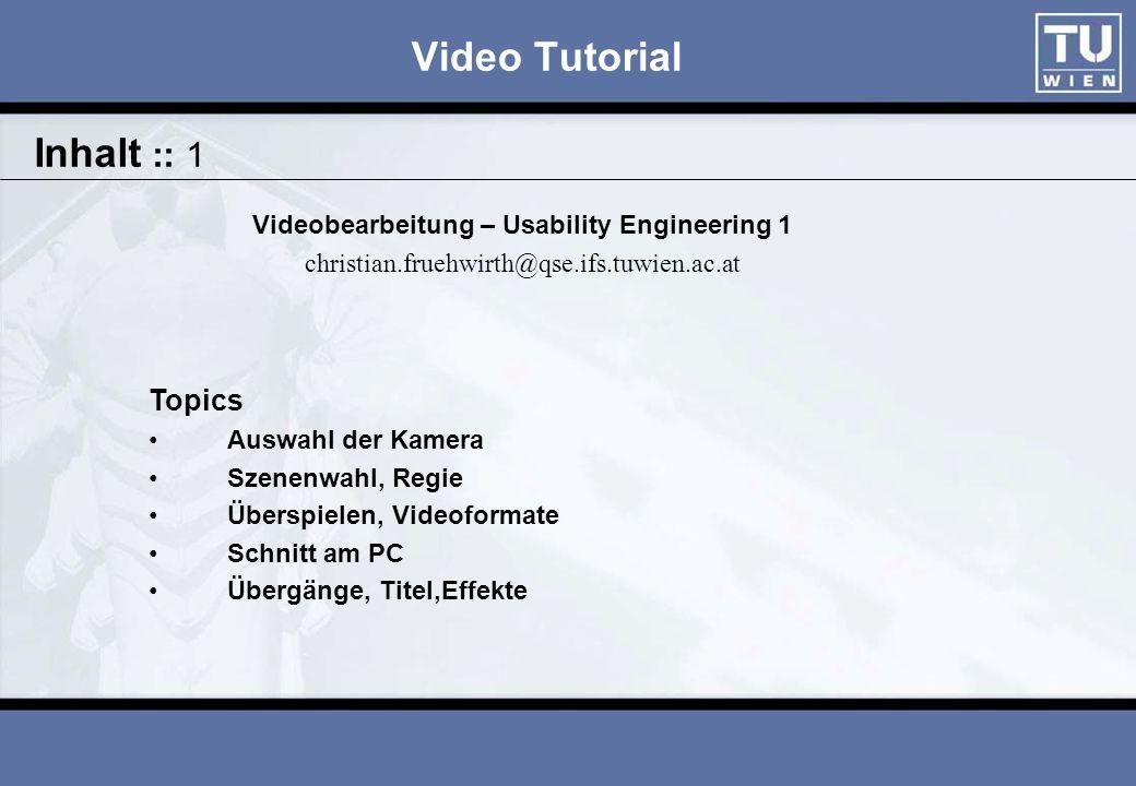 Video Tutorial Videobearbeitung – Usability Engineering 1 christian.fruehwirth@qse.ifs.tuwien.ac.at Topics Auswahl der Kamera Szenenwahl, Regie Überspielen, Videoformate Schnitt am PC Übergänge, Titel,Effekte Inhalt :: 1