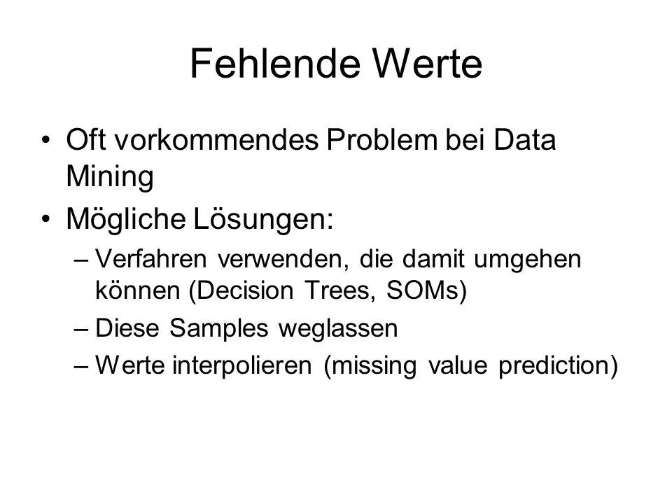 Fehlende Werte Oft vorkommendes Problem bei Data Mining Mögliche Lösungen: –Verfahren verwenden, die damit umgehen können (Decision Trees, SOMs) –Dies