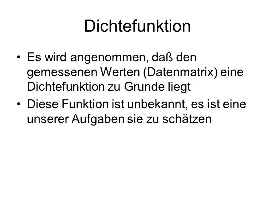 Dichtefunktion Es wird angenommen, daß den gemessenen Werten (Datenmatrix) eine Dichtefunktion zu Grunde liegt Diese Funktion ist unbekannt, es ist ei