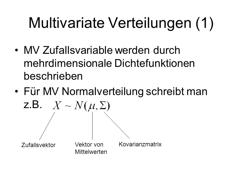 Multivariate Verteilungen (1) MV Zufallsvariable werden durch mehrdimensionale Dichtefunktionen beschrieben Für MV Normalverteilung schreibt man z.B.