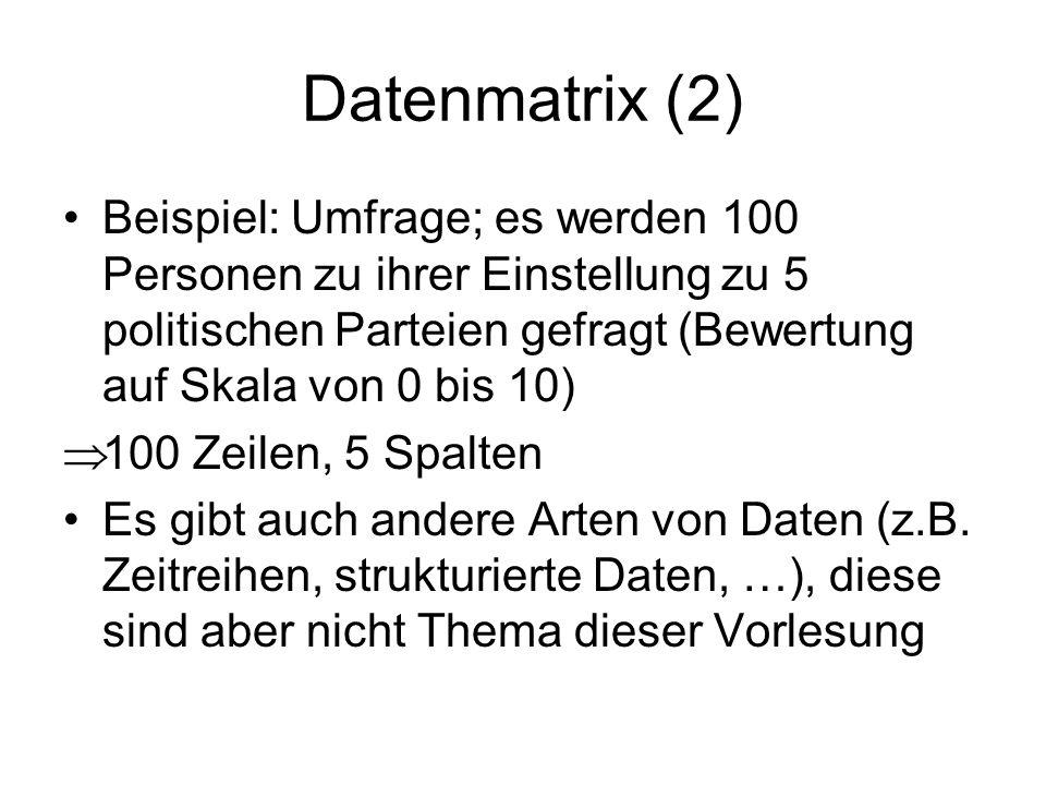 Datenmatrix (2) Beispiel: Umfrage; es werden 100 Personen zu ihrer Einstellung zu 5 politischen Parteien gefragt (Bewertung auf Skala von 0 bis 10) 10