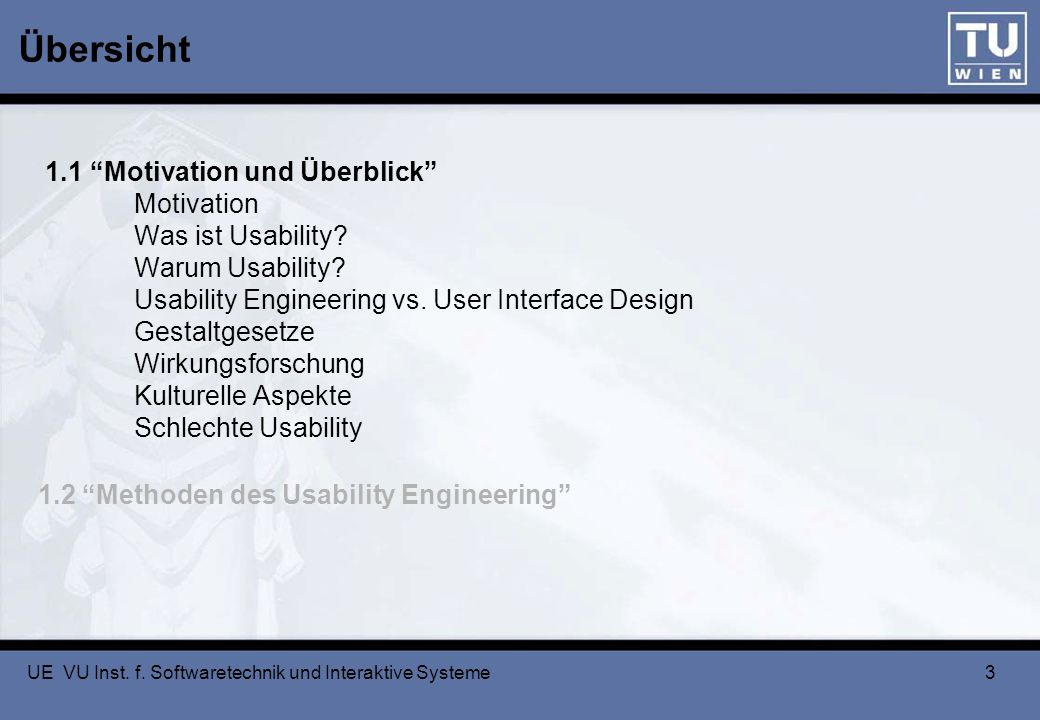 UE VU Inst. f. Softwaretechnik und Interaktive Systeme 3 1.1 Motivation und Überblick Motivation Was ist Usability? Warum Usability? Usability Enginee