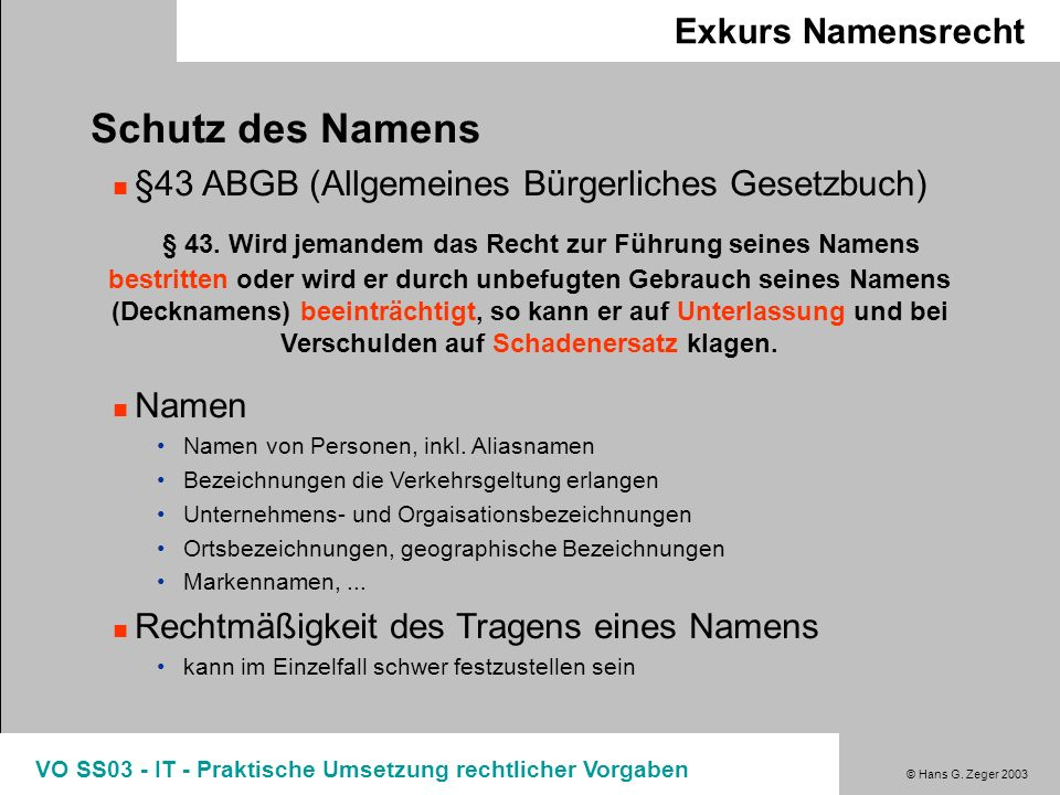 © Hans G. Zeger 2003 VO SS03 - IT - Praktische Umsetzung rechtlicher Vorgaben Exkurs Namensrecht Schutz des Namens §43 ABGB (Allgemeines Bürgerliches