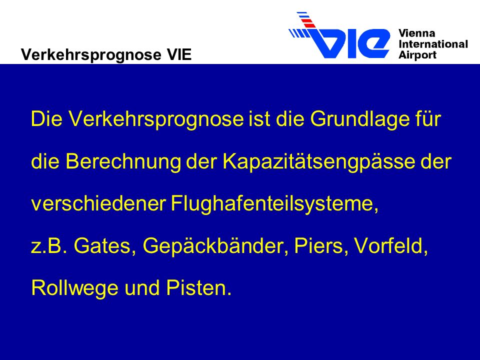 Verkehrsprognose VIE Die Verkehrsprognose ist die Grundlage für die Berechnung der Kapazitätsengpässe der verschiedener Flughafenteilsysteme, z.B.