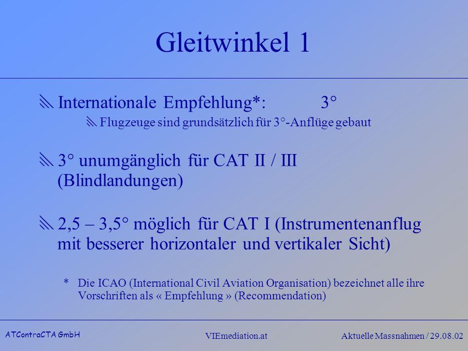 ATContraCTA GmbH VIEmediation.atAktuelle Massnahmen / 29.08.02 Gleitwinkel 1 Internationale Empfehlung*:3° Flugzeuge sind grundsätzlich für 3°-Anflüge gebaut 3° unumgänglich für CAT II / III (Blindlandungen) 2,5 – 3,5° möglich für CAT I (Instrumentenanflug mit besserer horizontaler und vertikaler Sicht) *Die ICAO (International Civil Aviation Organisation) bezeichnet alle ihre Vorschriften als « Empfehlung » (Recommendation)