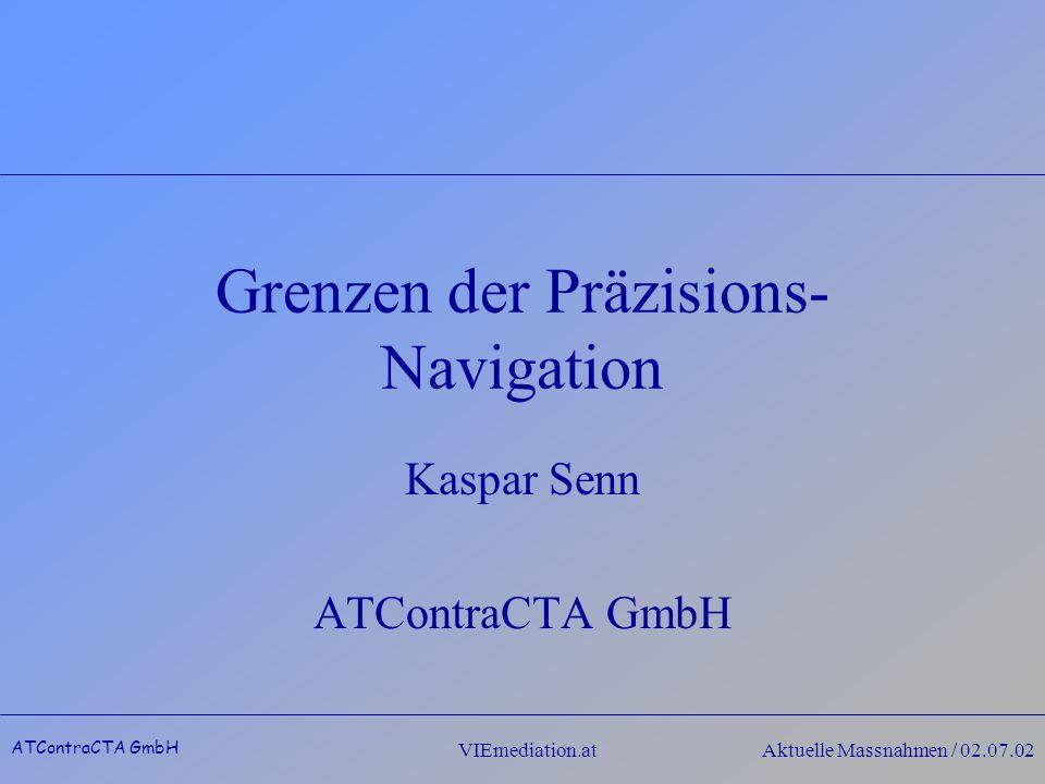 ATContraCTA GmbH VIEmediation.atAktuelle Massnahmen / 02.07.02 Grenzen der Präzisions- Navigation Kaspar Senn ATContraCTA GmbH