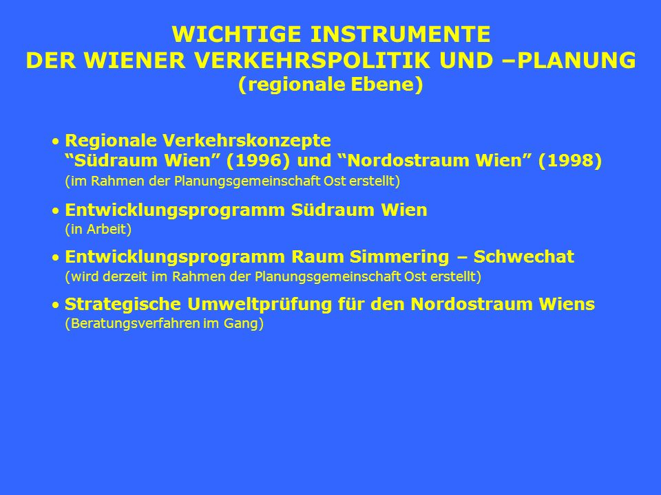 WICHTIGE INSTRUMENTE DER WIENER VERKEHRSPOLITIK UND –PLANUNG (regionale Ebene) Regionale Verkehrskonzepte Südraum Wien (1996) und Nordostraum Wien (19