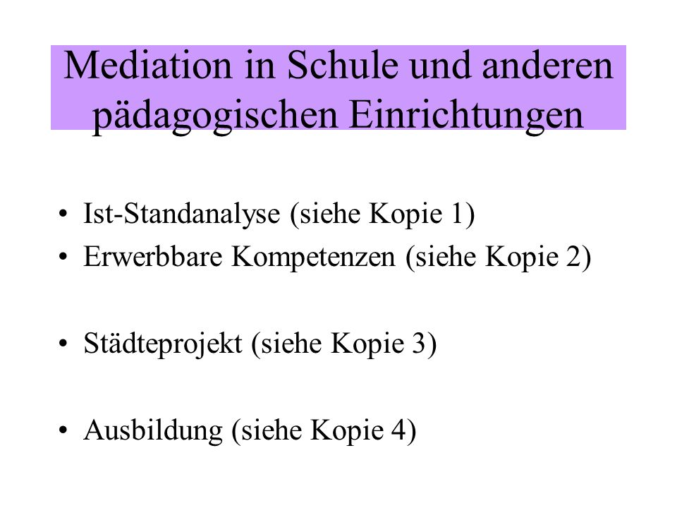 Mediation in Schule und anderen pädagogischen Einrichtungen Ist-Standanalyse (siehe Kopie 1) Erwerbbare Kompetenzen (siehe Kopie 2) Städteprojekt (sie