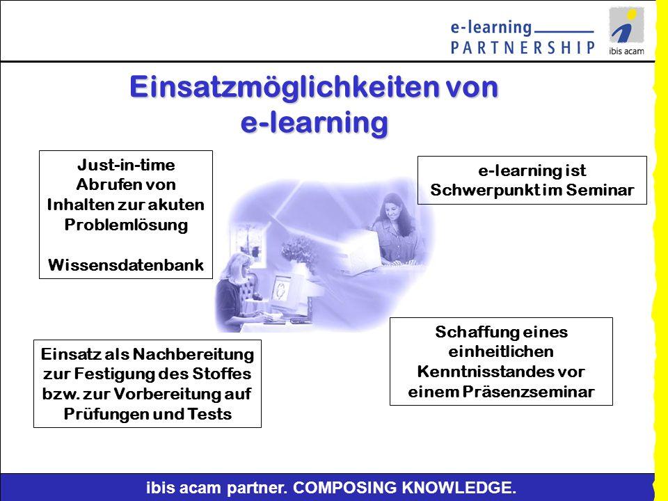 ibis acam partner. COMPOSING KNOWLEDGE. Formen von e-learning e-learning Ort Arbeitsplatz Lernzentrum zu Hause Lernmedium CBT WBT Präsenzunterricht Ve