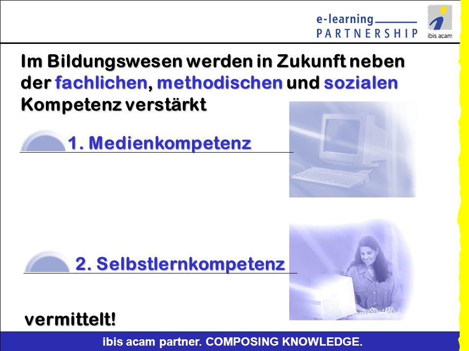 ibis acam partner. COMPOSING KNOWLEDGE. Die Säulen mediengestützter Weiterbildung Selbstgesteuertes Lernen - CBT und WBT-gestütztSelbstgesteuertes Ler