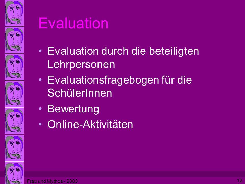 Frau und Mythos - 2003 12 Evaluation Evaluation durch die beteiligten Lehrpersonen Evaluationsfragebogen für die SchülerInnen Bewertung Online-Aktivitäten