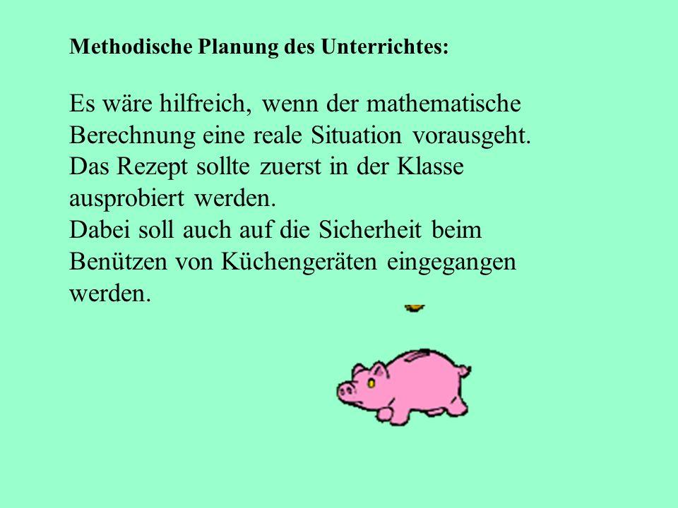 Methodische Planung des Unterrichtes: Es wäre hilfreich, wenn der mathematische Berechnung eine reale Situation vorausgeht. Das Rezept sollte zuerst i