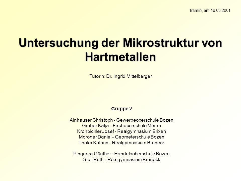 Untersuchung der Mikrostruktur von Hartmetallen Tutorin: Dr. Ingrid Mittelberger Gruppe 2 Ainhauser Christoph - Gewerbeoberschule Bozen Gruber Katja -
