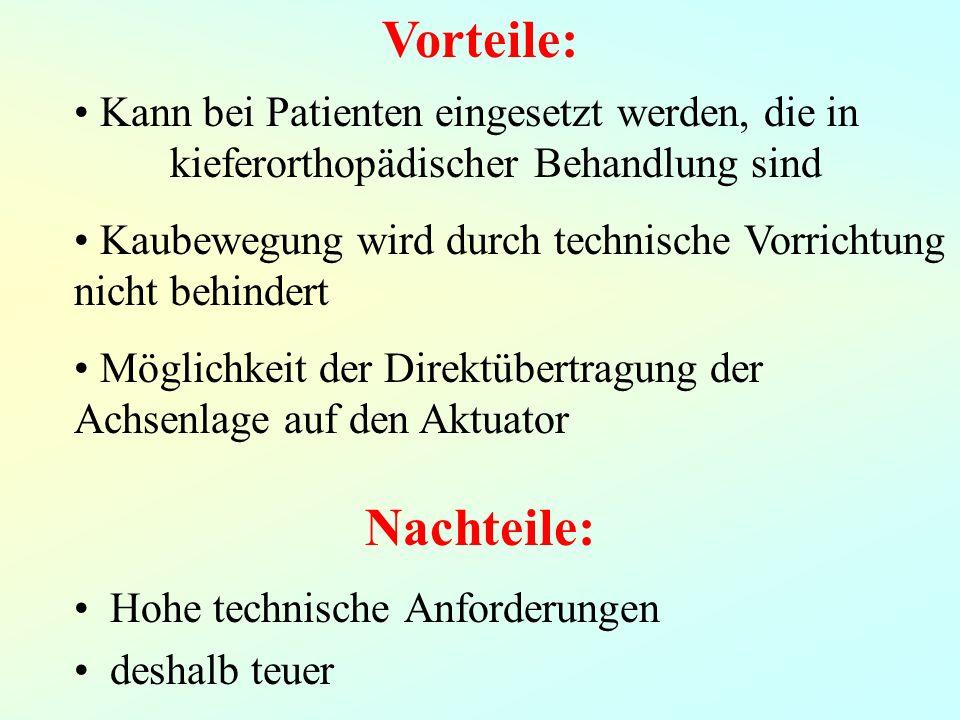 Nachteile: Hohe technische Anforderungen deshalb teuer Vorteile: Kann bei Patienten eingesetzt werden, die in kieferorthopädischer Behandlung sind Kaubewegung wird durch technische Vorrichtung nicht behindert Möglichkeit der Direktübertragung der Achsenlage auf den Aktuator