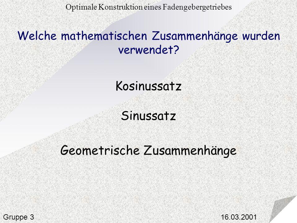 16.03.2001 Optimale Konstruktion eines Fadengebergetriebes Gruppe 3 Welche mathematischen Zusammenhänge wurden verwendet? Kosinussatz Geometrische Zus