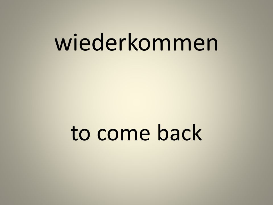 wiederkommen to come back