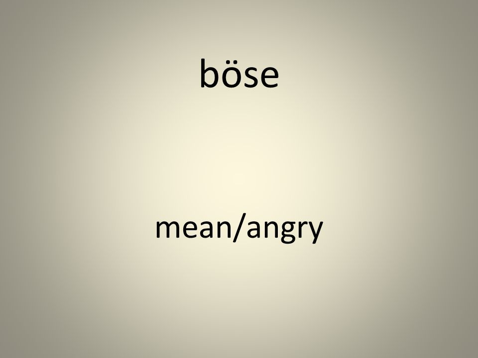böse mean/angry