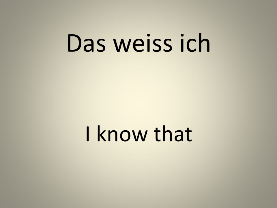 Das weiss ich I know that