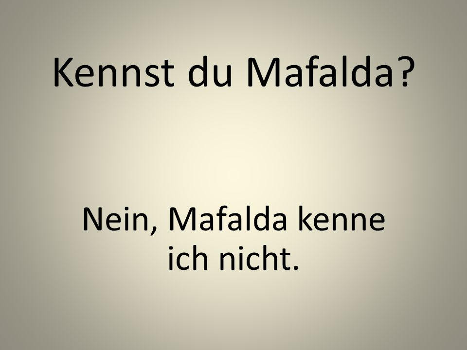 Kennst du Mafalda Nein, Mafalda kenne ich nicht.