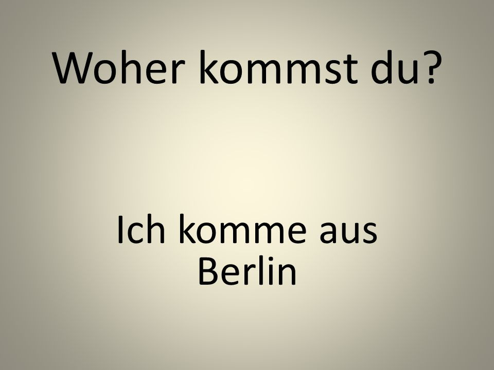 Woher kommst du? Ich komme aus Berlin