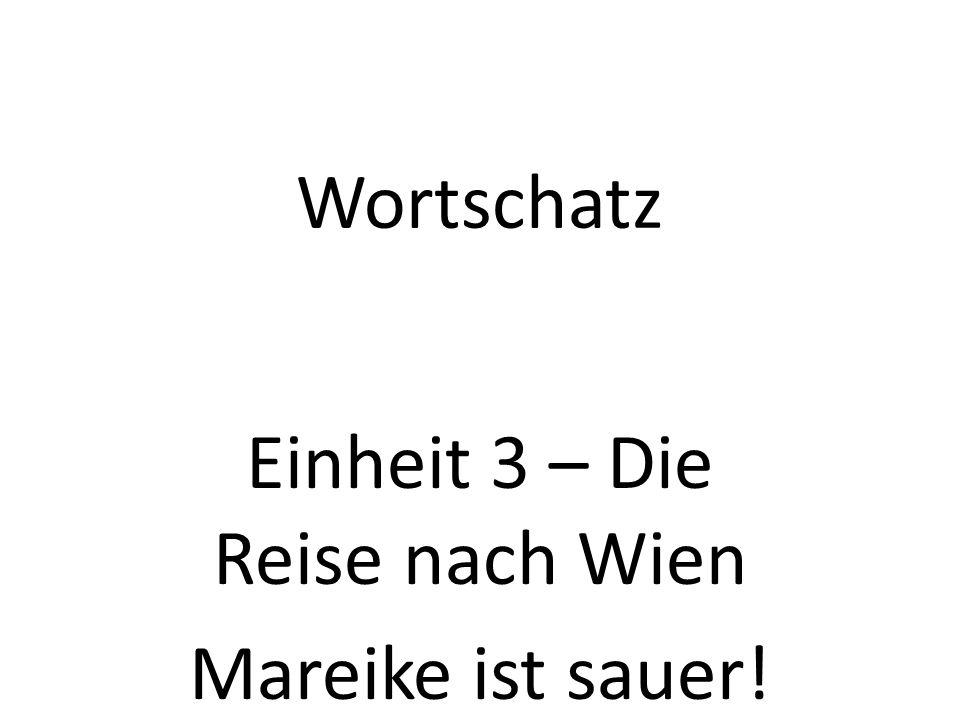 Wortschatz Einheit 3 – Die Reise nach Wien Mareike ist sauer!