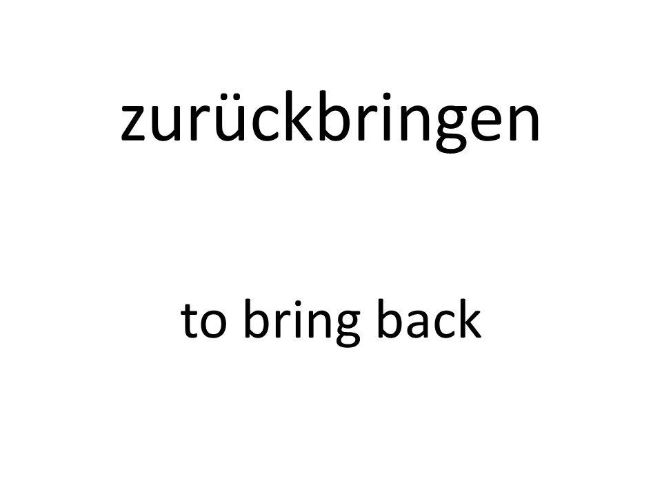 zurückbringen to bring back