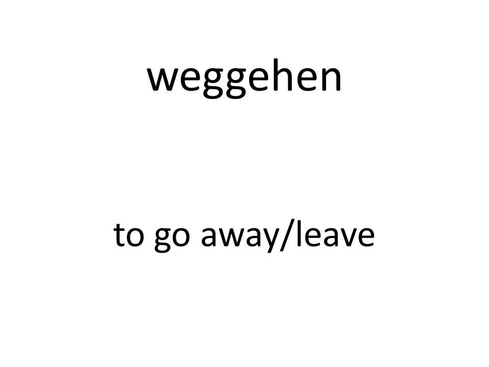 weggehen to go away/leave