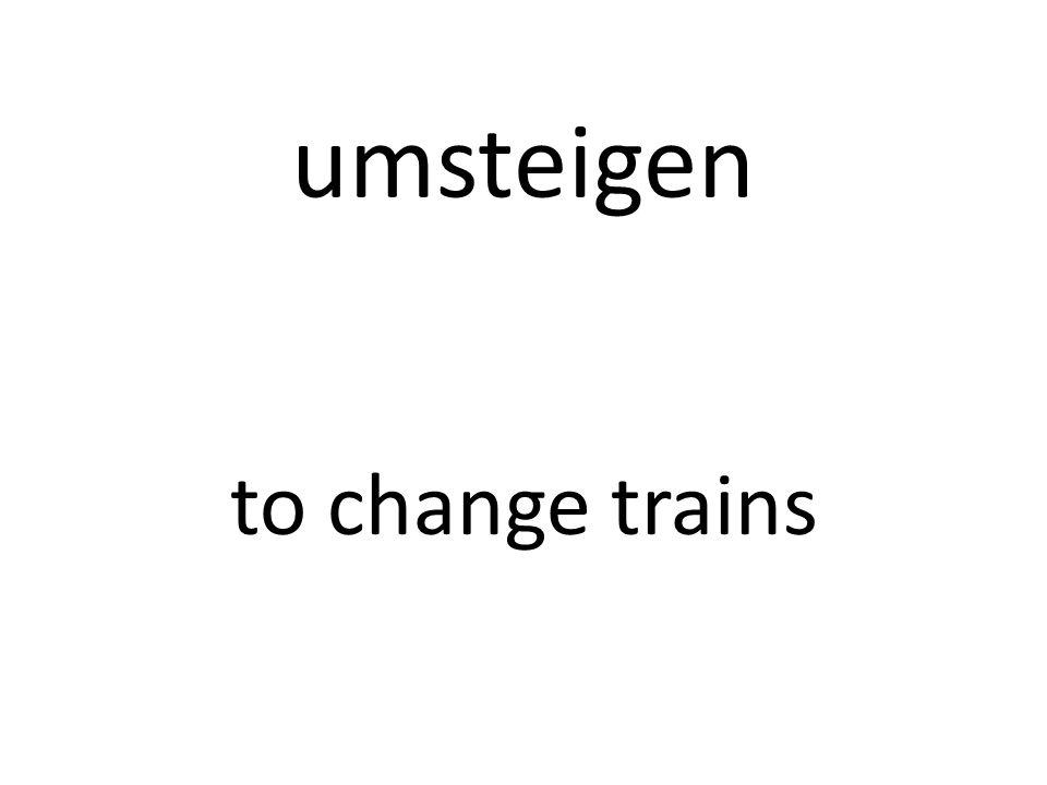 umsteigen to change trains