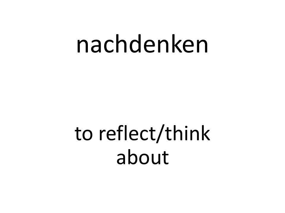 nachdenken to reflect/think about
