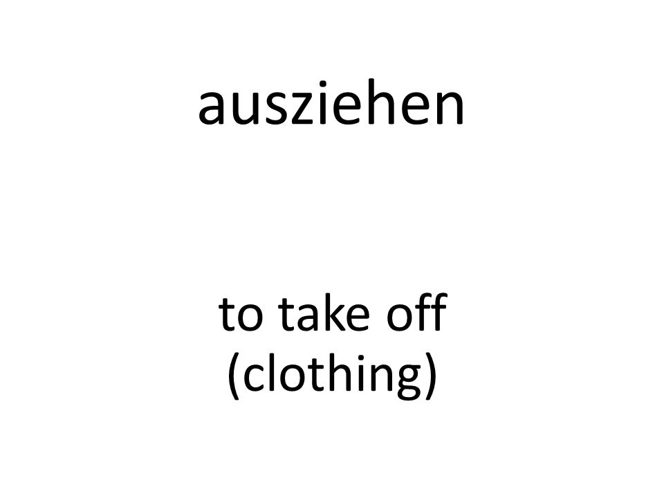 ausziehen to take off (clothing)