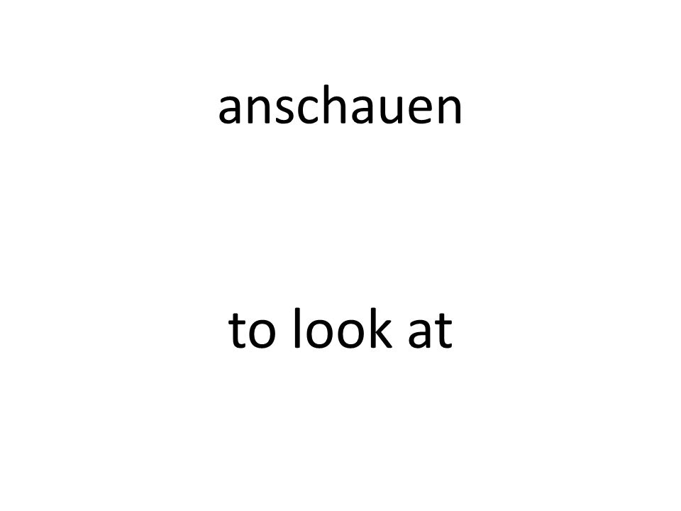 anschauen to look at