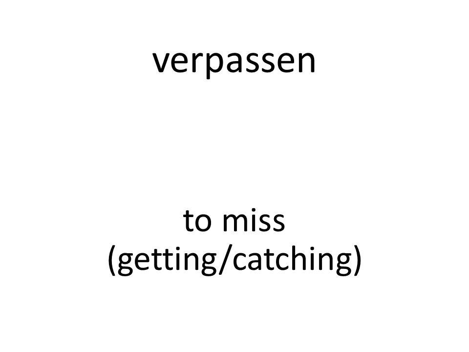 verpassen to miss (getting/catching)