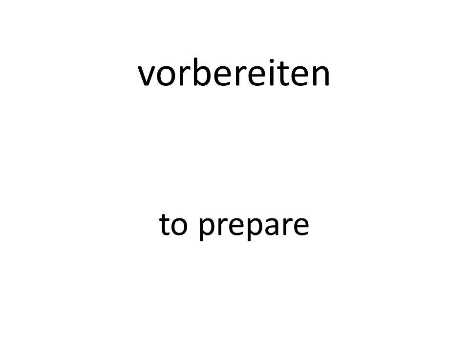 vorbereiten to prepare