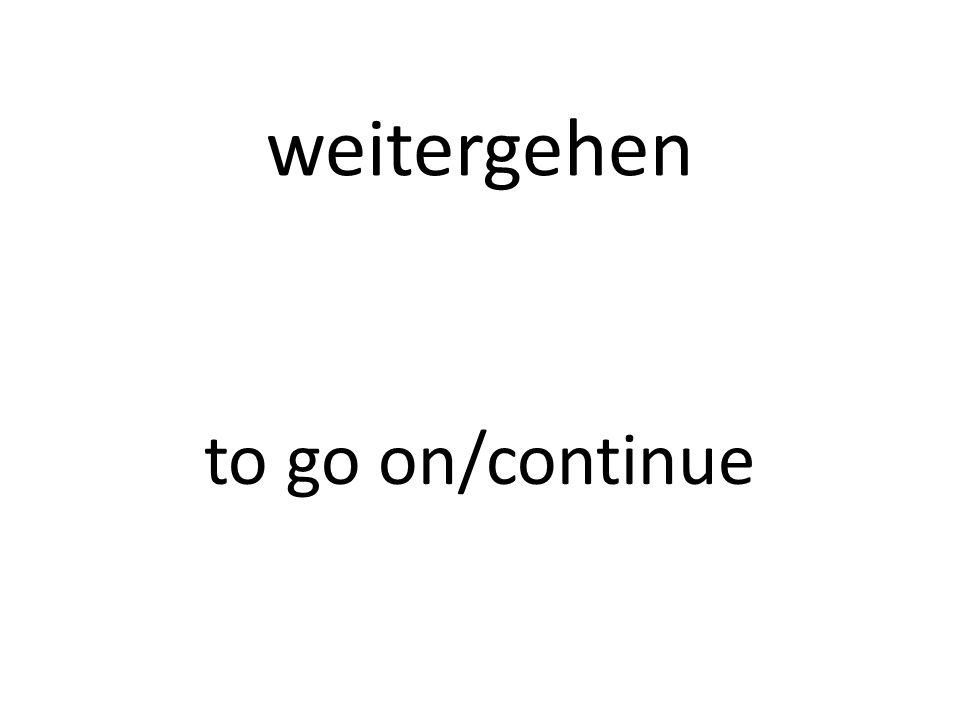 weitergehen to go on/continue