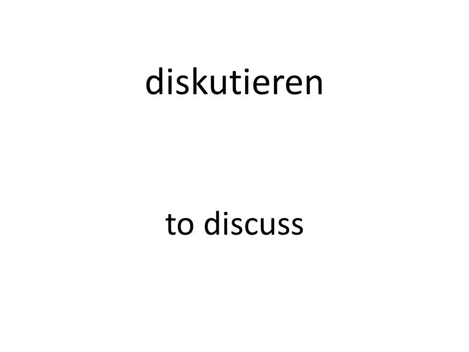 diskutieren to discuss