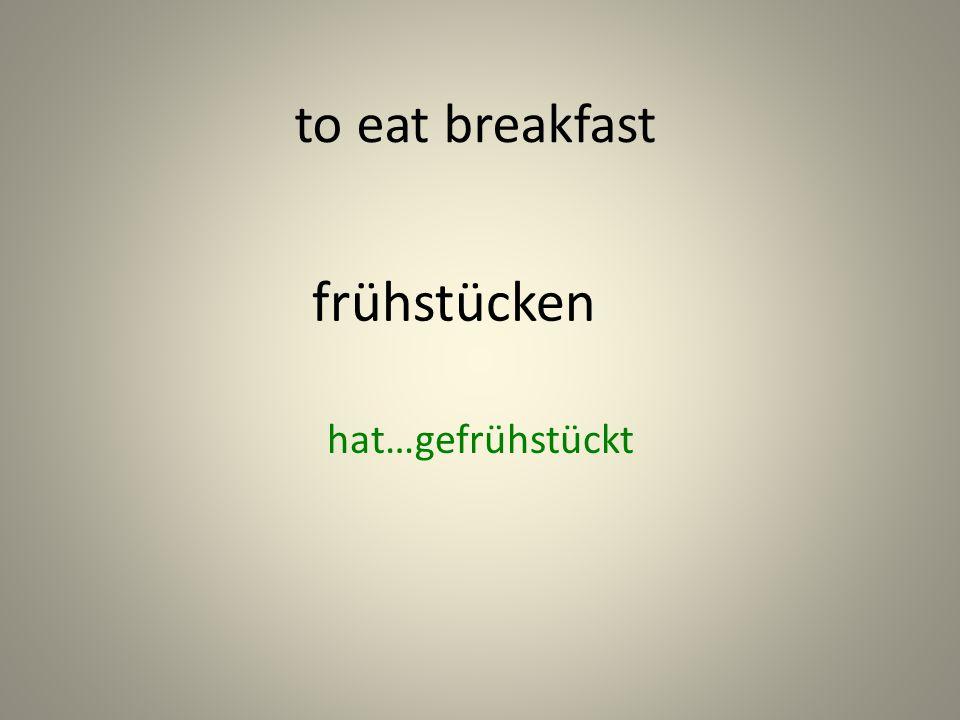 frühstücken hat…gefrühstückt to eat breakfast