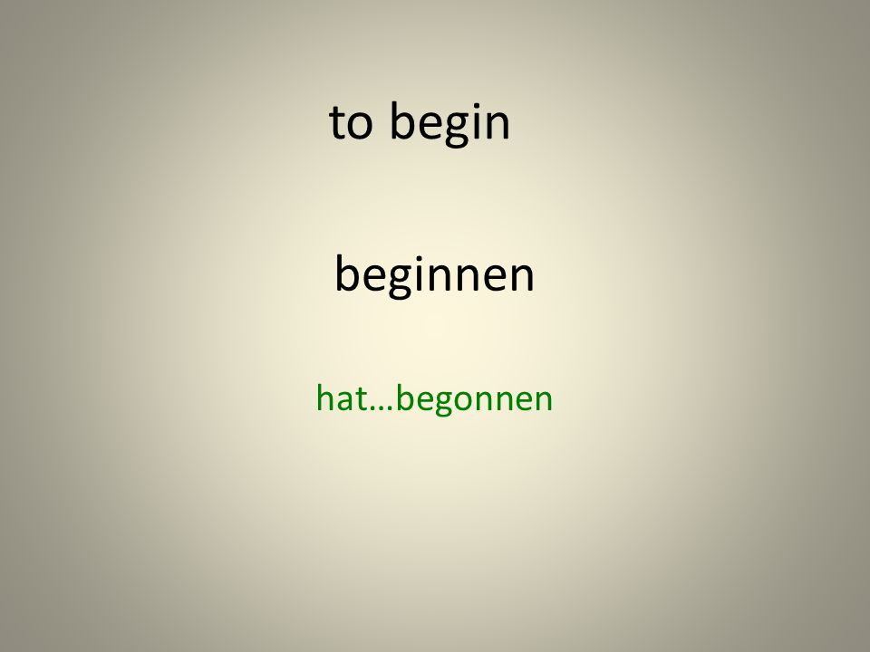 beginnen hat…begonnen to begin