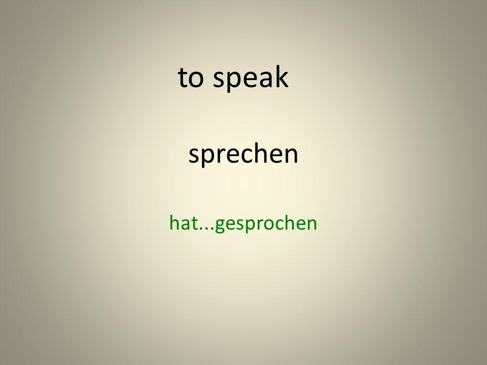 sprechen hat...gesprochen to speak