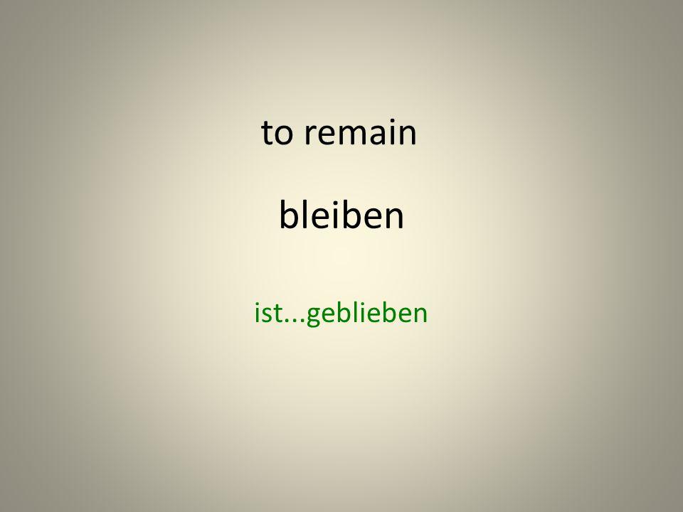 bleiben ist...geblieben to remain