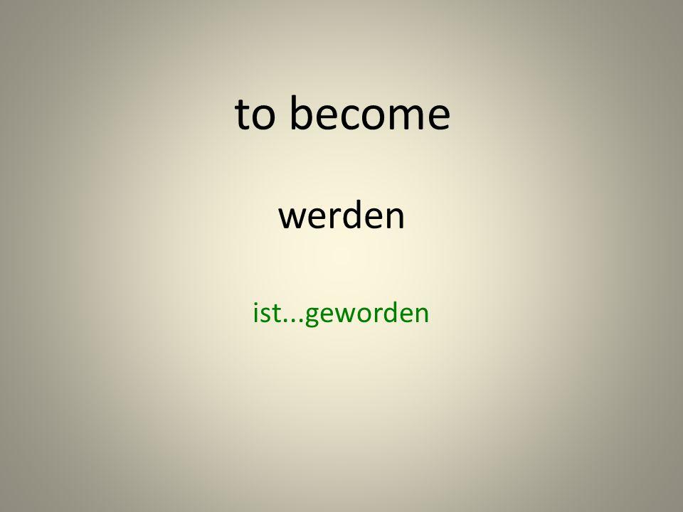 werden ist...geworden to become