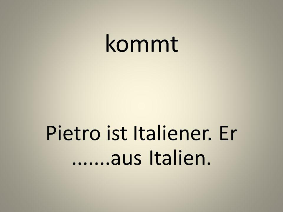 kommt Pietro ist Italiener. Er.......aus Italien.