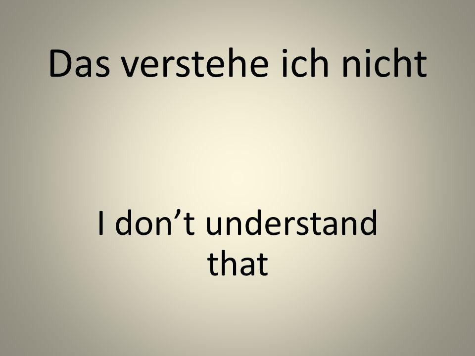 Das verstehe ich nicht I dont understand that