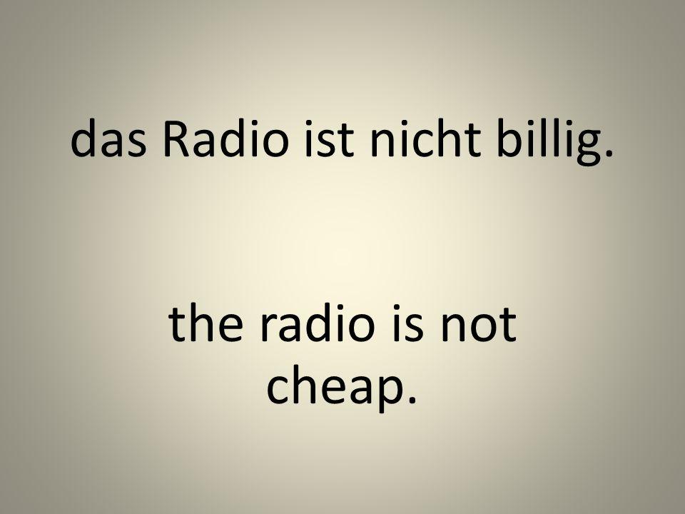 das Radio ist nicht billig. the radio is not cheap.