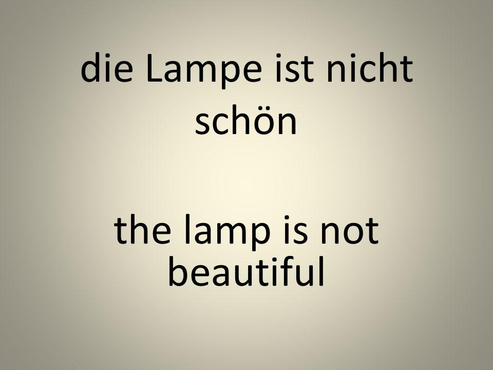 die Lampe ist nicht schön the lamp is not beautiful