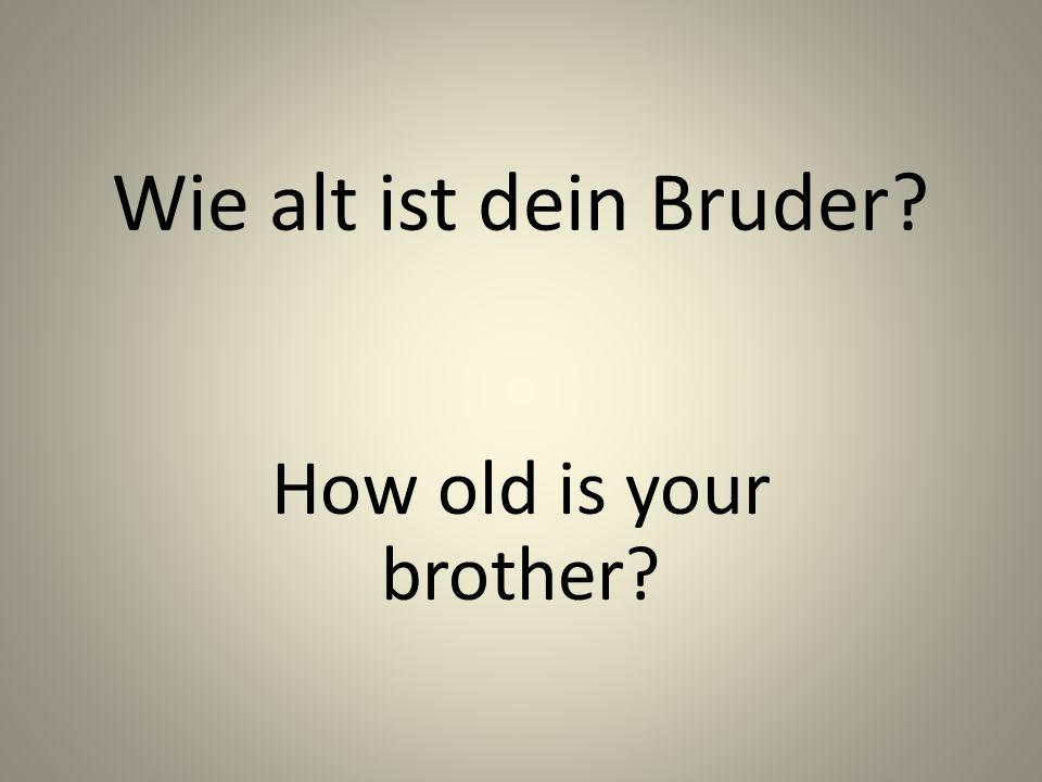 Wie alt ist dein Bruder? How old is your brother?
