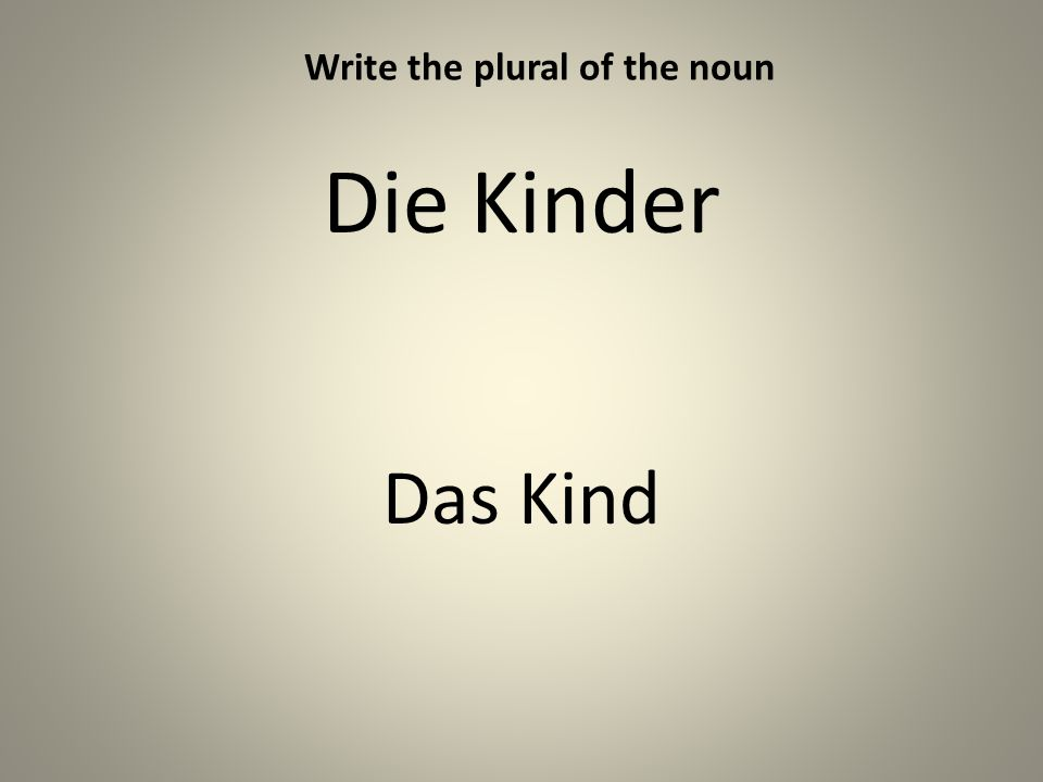 Die Kinder Das Kind Write the plural of the noun
