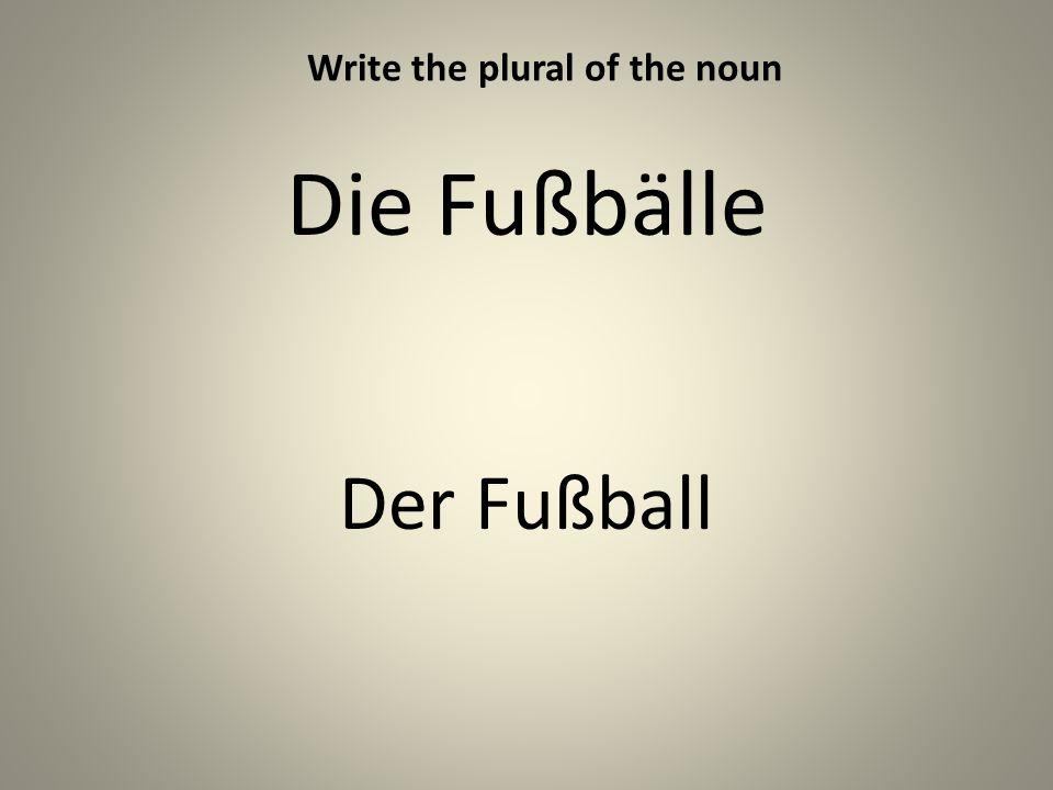 Die Fußbälle Der Fußball Write the plural of the noun