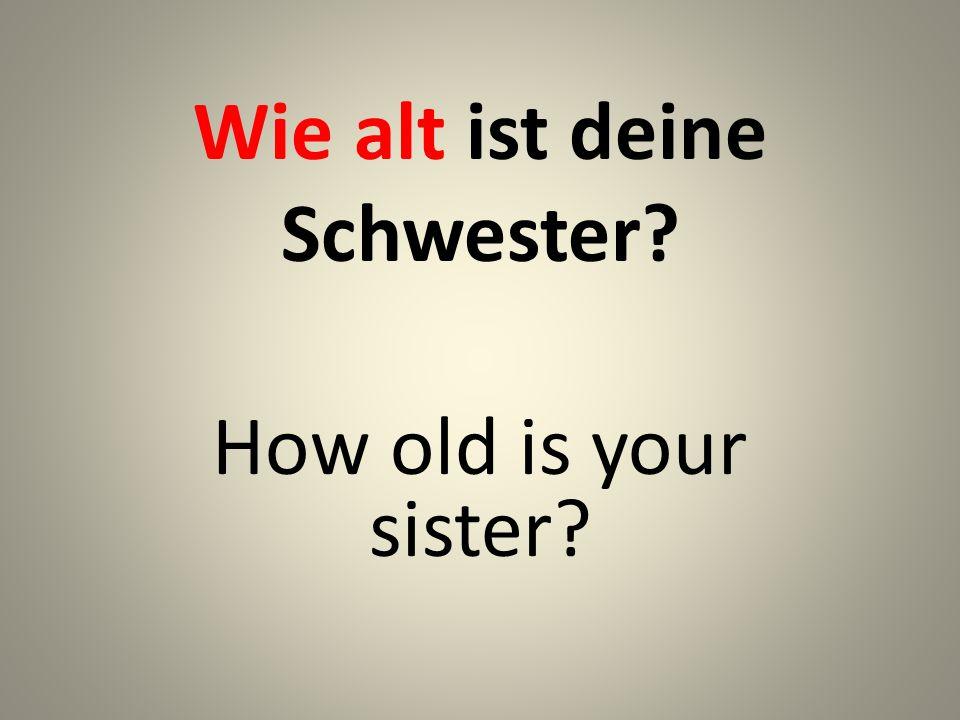 Wie alt ist deine Schwester? How old is your sister?