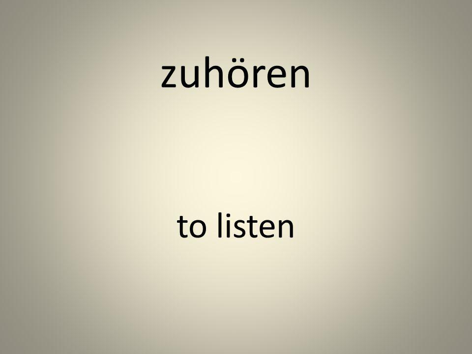 zuhören to listen